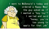 "lol: I went to McDonald's today and  ordered a Happy Meal  the guy asked me if  I wanted a ""boy toy  I smiled and said  ""honey, you're  too young to  apply for that job"" lol"