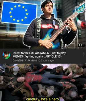 oh boi. faith in humanity restored: I went to the EU PARLIAMENT just to play  MEMES (fighting against ARTICLE 13)  Davie504 414K views 20 hours ago  Carefully, he's a hero oh boi. faith in humanity restored