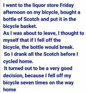 Good decision: I went to the liquor store Friday  afternoon on my bicycle, bought a  bottle of Scotch and put it in the  bicycle basket.  As I was about to leave, I thought to  myself that if I fell off the  bicycle, the bottle would break.  So I drank all the Scotch before I  cycled home.  it turned out to be a very good  decision, because l fell off my  bicycle seven times on the way  home Good decision