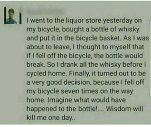 Genius.: I went to the liquor store yesterday on  my bicycle, bought a bottle of whisky  and put it in the bicycle basket. As I was  about to leave, I thought to myself that  if I fell off the bicycle, the bottle would  break. So I drank all the whisky before l  cycled home. Finally, it turned out to be  a very good decision, because I fell off  my bicycle seven times on the way  home. Imagine what would have  happened to the bottle.... Wisdom will  kill me one day.. Genius.