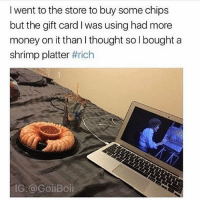 life goals: I went to the store to buy some chips  but the gift card I was using had more  money on it than I thought so bought a  shrimp platter  #rich  IG: @GoiiBoii life goals