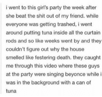 remember this for your enemies https://t.co/xdeptvgD6Z: i went to this girl's party the week after  she beat the shit out of my friend. while  everyone was getting trashed, i went  around putting tuna inside all the curtain  rods and so like weeks went by and they  couldn't figure out why the house  smelled like festering death. they caught  me through this video where these guys  at the party were singing beyonce while i  was in the background with a can of  tuna remember this for your enemies https://t.co/xdeptvgD6Z