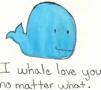 Love, Whale, and Matter: I whale love uou  matter wnot.  no