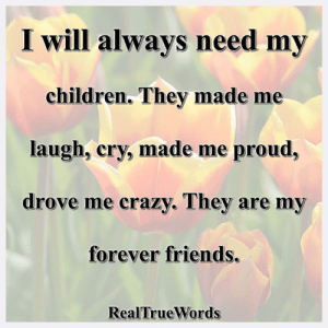 Children, Crazy, and Friends: I will alwavs need mv  children. They made me  laugh, cry, made me proud,  drove me crazy. They are my  forever friends.  RealTrueWords Real True Words <3