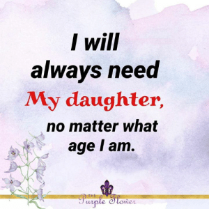 <3: I will  always need  My daughter,  no matter what  age I am.  THE  Purple Slower <3