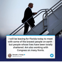 Earth, Florida, and Today: I will be leaving for Florida today to meet  with some of the bravest people on earth  but people whose lives have been totally  shattered. Am also working with  Congress on many fronts.  Donald J. Trumpe  @realDonaldTrump Heading to Florida to meet with some of the bravest people on earth - but people whose lives have been totally shattered. Am also working with Congress on many fronts.