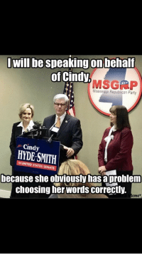 Party, Politics, and Republican Party: I will be speakingon behalf  of Cindy  MSGR  Mississippi Republican Party  Cindy  HYDE-SMITH  UNITED STATES SENATE  because she obviously has aproblem  choosing her words correctly.  eme+