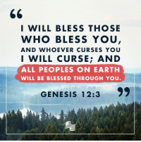 Blessed, Earth, and Genesis: I WILL BLESS THOSE  WHO BLESS YOU  AND WHOEVER CURSES YOU  I WILL CURSE: AND  ALL PEOPLES ON EARTH  WILL BE BLESSED THROUGH YOU.  GENESIS 12:3  99