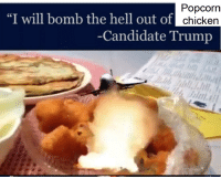 "Popcorn: ""I will bomb the hell out of  Popcorn  chicken  Candidate Trump"