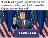 """America, Memes, and 🤖: """"I will build a great, great wall on our  southern border, and I will make the  Ogres pay for that wall""""  FARQUAAD  MAXE AMERICA GREAT AGAIN Drain the swamp @wallbutton"""