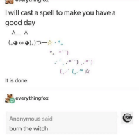 Anonymous, Good, and Witch: I will cast a spell to make you have a  good day  лл  f s.  It is done  everythingfox  Anonymous said  burn the witch Oh no.