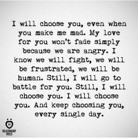 I will choose you. And keep choosing you, every single day ❤️: I will choose you, even when  you make me mad. My love  for you won't fade simply  because we are angry. I  know we will fight, we will  be frustrated, we will be  human. Still, I will go to  battle for you. Still, I will  choose you. I will choose  you. And keep choosing you,  every single day  AR  RELATIONSHIP  RULES I will choose you. And keep choosing you, every single day ❤️