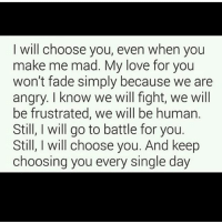 oof tag someone😍: I will choose you, even when you  make me mad. My love for you  won't fade simply because we are  angry. I know we will fight, we will  be frustrated, we will be human.  Still, I will go to battle for you.  Still, I will choose you. And keep  choosing you every single day oof tag someone😍