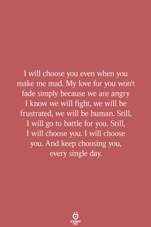 my love for you: I will choose you even when you  make me mad. My love for you won't  fade simply because we are angry  I know we will fight, we will be  frustrated, we will be human. Still,  I will go to battle for you. Still,  I will choose you. I will choose  you. And keep choosing you,  every single day