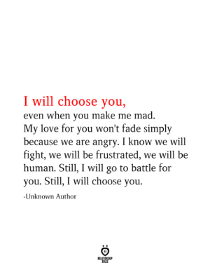 my love for you: I will choose you,  even when you make me mad.  My love for you won't fade simply  because we are angry. I know we will  fight, we will be frustrated, we will be  human. Still, I will go to battle for  you. Still, I will choose you.  -Unknown Author  RELATIONSHIP  RULES