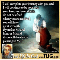"Memes, 🤖, and Journeys: ""I will complete your journey with you and  Iwill continue to be your rod  your lamp and your drin  do not be afraid  when you are attacked  you will have  great strength.  if you fear Me and  honour Me and  if you will do what is  pleasing to Me;""  December 20, 1996  ORG Jesus is ALWAYS with you, no matter what! http://www.tlig.org/en/messages/1149/"