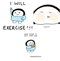 Exercise: I WILL  EXERCISE!!!sonioar  AND TODAY IS  NOT THAT DAY  SHREYADOODLES