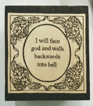 notcuddles: crimelords:  my first attempt at woodburning  I would like to thank dril for the inspiration  I can't wait to live in a future where this quote is as ubiquitous and misattributed and misunderstood as many classic Shakespearean lines and other historical quotes.  I'm genuinely looking forward to that.   : I will face  god and walk  backwards  into hell notcuddles: crimelords:  my first attempt at woodburning  I would like to thank dril for the inspiration  I can't wait to live in a future where this quote is as ubiquitous and misattributed and misunderstood as many classic Shakespearean lines and other historical quotes.  I'm genuinely looking forward to that.