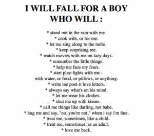 "https://iglovequotes.net/: I WILL FALL FOR A BOY  WHO WILL  'stand out in the rain with me.  cook with, or for me  *let me sing along to the radio  *keep surprising me.  watch movies with me on lazy days.  * remember the little things  *help me face my fears  *start play-fights with me  with water, or food, or pillows, or anything  write me post-it love letters.  *always say what's on his mind  *let me wear his clothes.  shut me up with kisses  call me things like darling, not babe  *hug me and say, ""no, you're not,"" when i say i'm fine.  treat me, sometimes, like a child.  *treat me, sometimes, as an adult.  *love me back https://iglovequotes.net/"