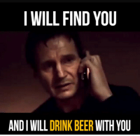 i will find you: I WILL FIND YOU  AND I WILL DRINK BEER WITH YOU