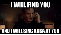 Our favorite threat.: I WILL FIND YOU  AND IWILL SING ABBA ATYOU  quick meme com Our favorite threat.