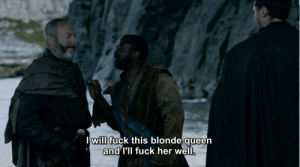 Queen, Fuck, and Her: I will fuck this blonde queen  and I'll fuck her well. Salladhor Saan, the OG Euron Greyjoy