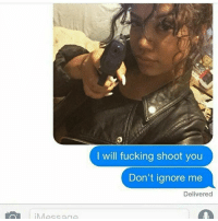 GET YOU A BITCH LIKE THIS 👸🏾 they love da hardest 💀😭: I will fucking shoot you  Don't ignore me  Delivered  Message GET YOU A BITCH LIKE THIS 👸🏾 they love da hardest 💀😭