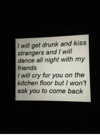 Drunk, Friends, and Kiss: I will get drunk and kiss  strangers and I wil  dance all night with my  friends  I will cry for you on the  kitchen floor but I won't  ask you to come back