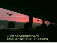 Hell, Will, and Everywhere: -I WILL GO EVERYWHERE UNTILI  FIGURE OUT WHERE THE HELL I BELONG.