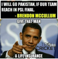 Memes, Life Insurance, and Pakistan: I WILL GO PAKISTAN,IF OUR TEAM  REACH IN PSL FINAL.  BRENDON MCCULLUM  GIVE THAT MAN  TROLL  CRICKET  A LIFE INSURANCE Credit :- swapnil deepak vichare 😂 <monster>