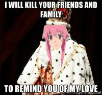 Anime, Family, and Friends: I WILL KILL YOUR FRIENDS AND  FAMILY  TO REMIND YOU OFMY LOVE  et