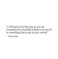 """Allene: """"I will lead you to the river so you can  remember how beautiful it feels to be moved  by something that is out of your control.""""  Emery Allen"""