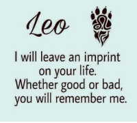 Bad, Life, and Good: I will leave an imprint  on your life.  Whether good or bad,  you will remember me.