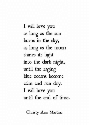 christy: I will love you  as long as the sun  burns in the sky,  as long as the moon  shines its light  into the dark night  until the raging  blue oceans become  calm and run dry.  I will love you  until the end of time  Christy Ann Martine