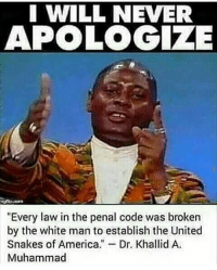 "Muhammad: I WILL NEVER  APOLOGIZE  ""Every law in the penal code was broken  by the white man to establish the United  Snakes of America  Dr. Khalid A  Muhammad"
