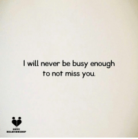 I will never be busy enough  to not miss you.  CUTE  RELATIONSHIP