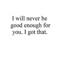Good, Http, and Never: I will never be  good enough for  you. I got that. http://iglovequotes.net/