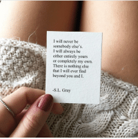 Memes, Never, and 🤖: I will never be  somebody else's.  I will always be  either entirely yours  or completely my own.  There is nothing else  that I will ever find  beyond you and I.  -S.L. Gray RT @OhBaeQuote: I will.. https://t.co/d4ZC12r2we