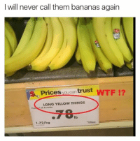 Funny, Memes, and Wtf: I will never call them bananas again  Prices you can  trust  WTF  LONG YELLOW THINGS  lb  1.72/kg @bonkers4memes serves up nice memes daily