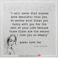 """I will never find anyone  more beautiful than you.  No matter what flaws you  Carry with you for the  rest of your life because  those flaws are the reason  Why I love you so deeply""""  poems love her  Shree Bhavani  ..aLikeLoveQuotes.com I will never find anyone more beautiful than you."""