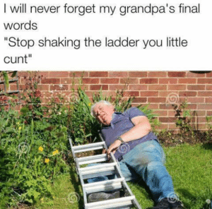 "Cunt, Never, and Him: I will never forget my grandpa's final  words  ""Stop shaking the ladder you little  cunt"" Already missing him"