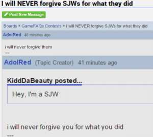 Gamefaqs, Never, and Creator: I will NEVER forgive SJWs for what they did  Post New Message  Boards  AdolRed 46 minutes ago  i will never forgive them  GameFAQs Contests » I will NEVER forgive SJWs for what they did   AdolRed (Topic Creator) 41 minutes ago  KiddDaBeauty posted...  Hey, I'm a SJW  i will never forgive you for what you did