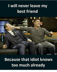 Tag your best friend(s): I will never leave my  best friend  Because that idiot knows  too much already Tag your best friend(s)