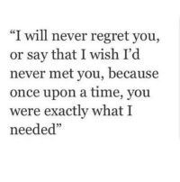 """Regret, Http, and Once Upon a Time: """"I will never regret you,  or say that I wish I'd  never met you, because  once upon a time, you  were exactly what I  needed"""" http://iglovequotes.net/"""