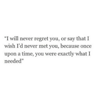 """Regret, Once Upon a Time, and Time: """"I will never regret you, or say that I  wish I'd never met you, because once  upon a time, you were exactly what I  needed""""  05"""