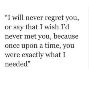 "https://iglovequotes.net/: ""I will never regret you,  or say that I wish I'd  never met you, because  once upon a time, you  were exactly what I  needed"" https://iglovequotes.net/"