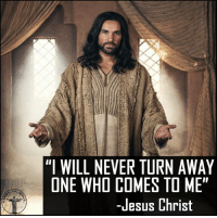 "God, Jesus, and Love: ""I WILL NEVER TURN AWAY  ONE WHO COMES TO ME""  -Jesus Christ Never be afraid to talk with our Redeemer. You can solve everything through Him, and He is waiting to help you. Bible sonofgod424 God Love Redeemed Saved Christian Christianity Pray Chosen jesus lord truth praying christ jesuschrist bible word godly angels cross faith inspiration jesussaves worship yahweh holyspirit praise spiritualwarfare"