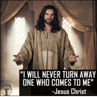"God, Jesus, and Love: ""I WILL NEVER TURN AWAY  ONE WHO COMES TO ME""  OF  -Jesus Christ Never be afraid to talk with our Redeemer. You can solve everything through Him, and He is waiting to help you. Bible sonofgod424 God Love Redeemed Saved Christian Christianity Pray Chosen jesus lord truth praying christ jesuschrist bible word godly angels cross faith inspiration jesussaves worship yahweh holyspirit praise spiritualwarfare"