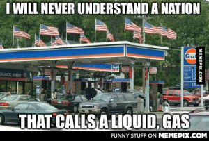 This is Americaomg-humor.tumblr.com: I WILL NEVER UNDERSTAND A NATION  Gul  SNACK SHOP  1.4  15  THAT CALLS A LIQUID, GAS  FUNNY STUFF ON MEMEPIX.COM  MEMEPIX.COM  IN34 This is Americaomg-humor.tumblr.com