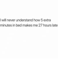 Funny, Never, and How: I will never understand how 5 extra  minutes in bed makes me 27 hours late 🤔